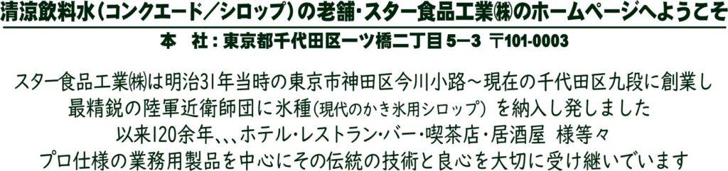 スター食品工業株式会社は明治31年当時の東京市神田区今川小路~現在の千代田区九段に創業し最精鋭の陸軍近衛師団に氷種(現代のかき氷用シロップ)を納入し発しました。